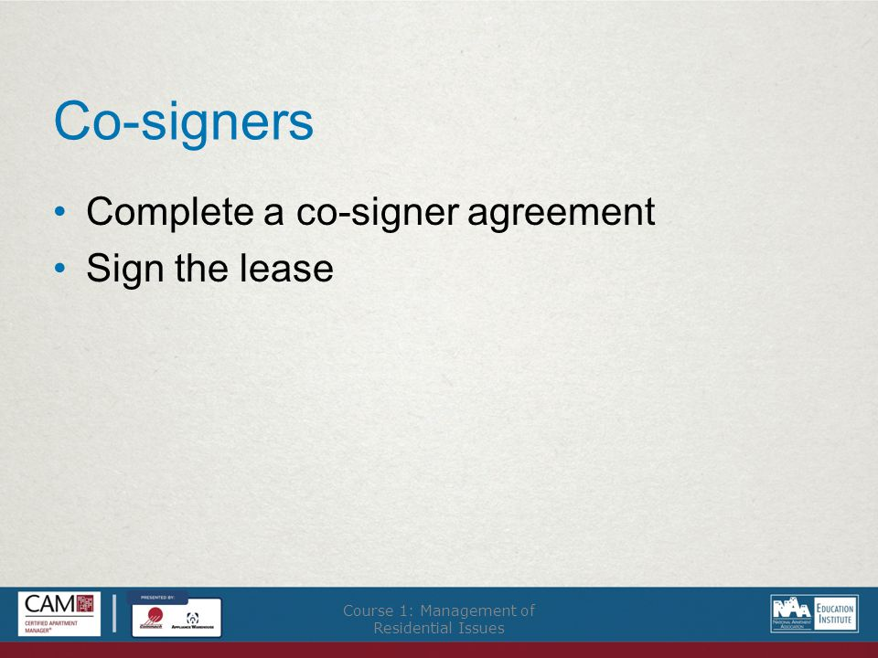 Co-signers Complete a co-signer agreement Sign the lease Course 1: Management of Residential Issues