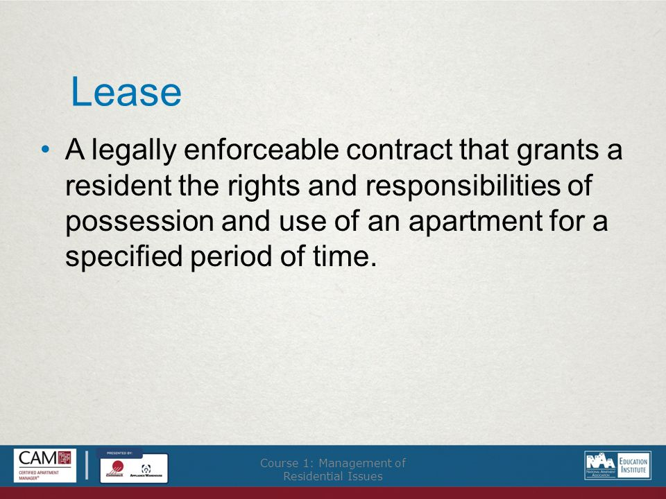 Lease A legally enforceable contract that grants a resident the rights and responsibilities of possession and use of an apartment for a specified period of time.