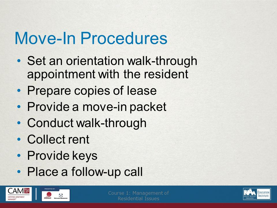 Move-In Procedures Set an orientation walk-through appointment with the resident Prepare copies of lease Provide a move-in packet Conduct walk-through Collect rent Provide keys Place a follow-up call Course 1: Management of Residential Issues