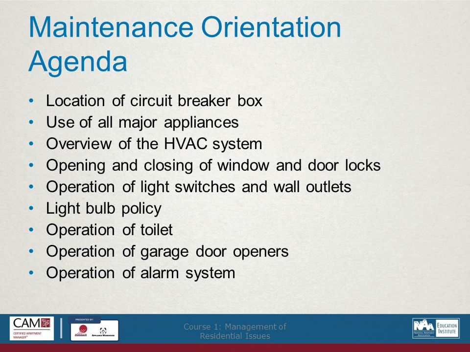 Maintenance Orientation Agenda Location of circuit breaker box Use of all major appliances Overview of the HVAC system Opening and closing of window and door locks Operation of light switches and wall outlets Light bulb policy Operation of toilet Operation of garage door openers Operation of alarm system Course 1: Management of Residential Issues