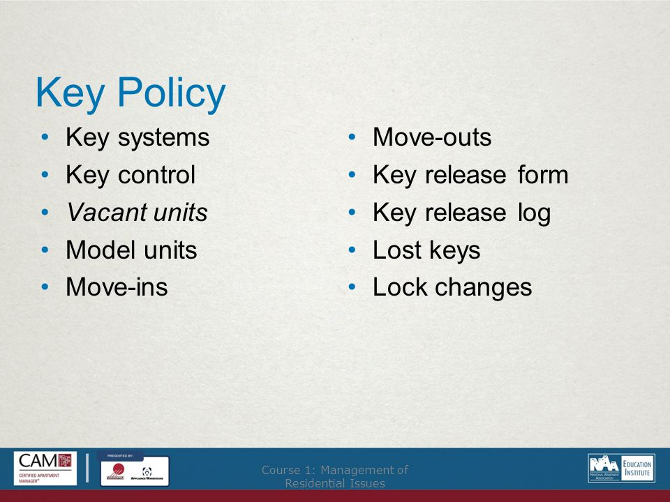Key Policy Key systems Key control Vacant units Model units Move-ins Move-outs Key release form Key release log Lost keys Lock changes Course 1: Management of Residential Issues