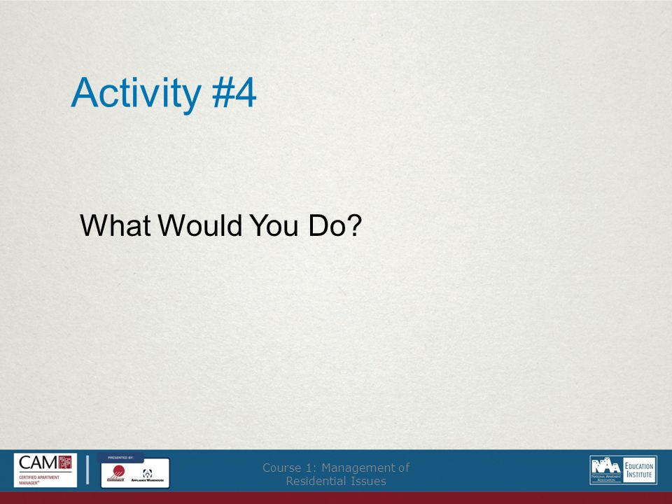 Activity #4 What Would You Do Course 1: Management of Residential Issues