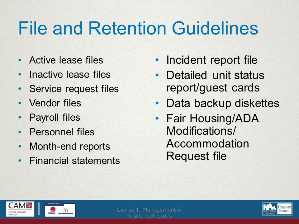 File and Retention Guidelines Active lease files Inactive lease files Service request files Vendor files Payroll files Personnel files Month-end reports Financial statements Incident report file Detailed unit status report/guest cards Data backup diskettes Fair Housing/ADA Modifications/ Accommodation Request file Course 1: Management of Residential Issues