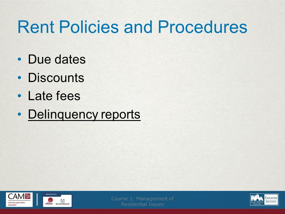 Rent Policies and Procedures Due dates Discounts Late fees Delinquency reports Course 1: Management of Residential Issues
