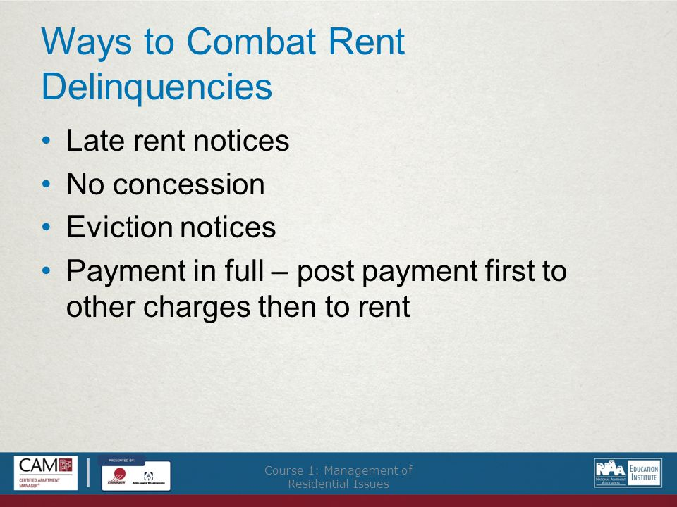Ways to Combat Rent Delinquencies Late rent notices No concession Eviction notices Payment in full – post payment first to other charges then to rent Course 1: Management of Residential Issues