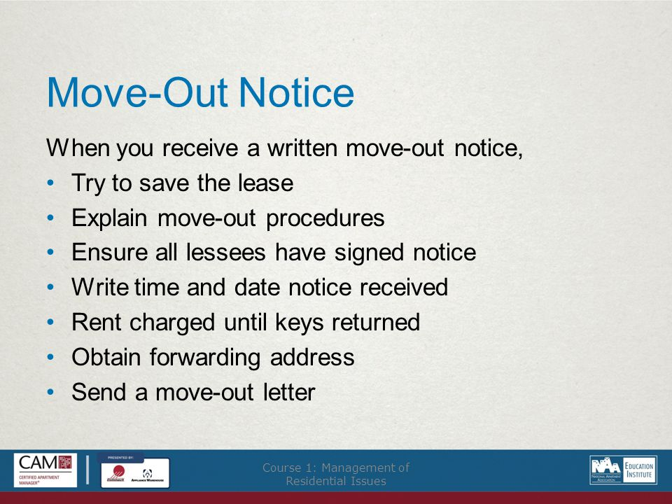 Move-Out Notice When you receive a written move-out notice, Try to save the lease Explain move-out procedures Ensure all lessees have signed notice Write time and date notice received Rent charged until keys returned Obtain forwarding address Send a move-out letter Course 1: Management of Residential Issues
