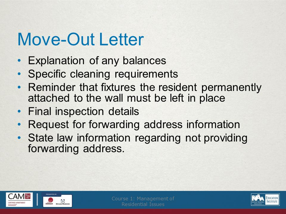 Move-Out Letter Explanation of any balances Specific cleaning requirements Reminder that fixtures the resident permanently attached to the wall must be left in place Final inspection details Request for forwarding address information State law information regarding not providing forwarding address.