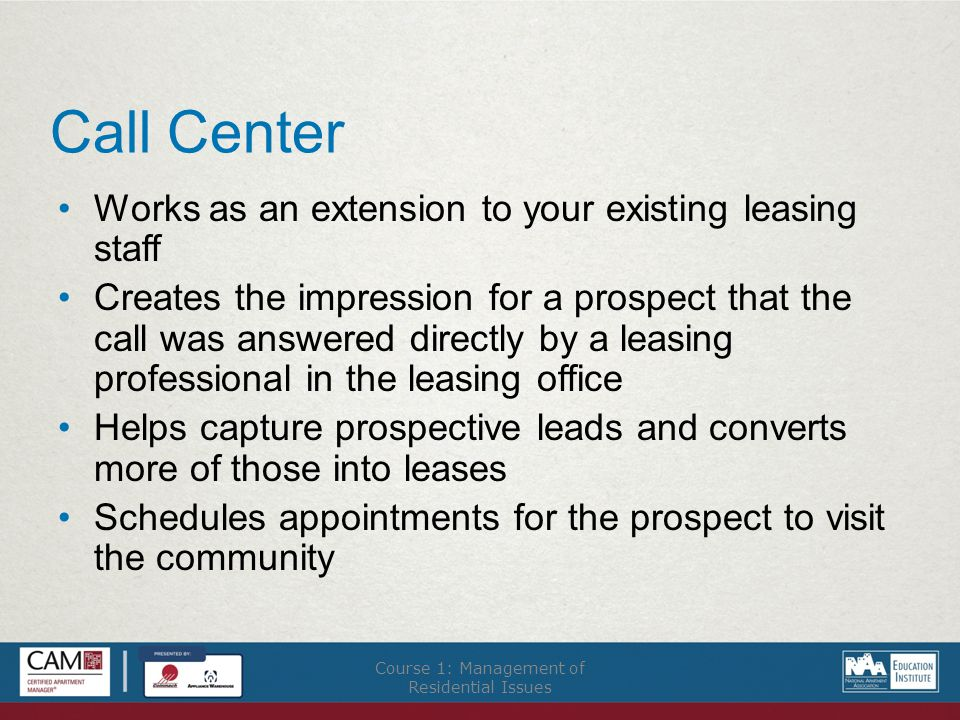 Call Center Works as an extension to your existing leasing staff Creates the impression for a prospect that the call was answered directly by a leasing professional in the leasing office Helps capture prospective leads and converts more of those into leases Schedules appointments for the prospect to visit the community Course 1: Management of Residential Issues