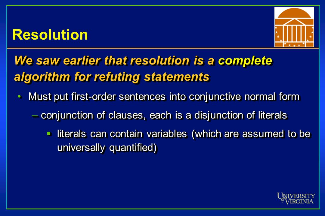 Resolution We saw earlier that resolution is a complete algorithm for refuting statements Must put first-order sentences into conjunctive normal formM