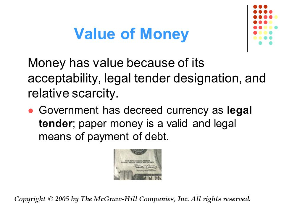 Value of Money Money has value because of its acceptability, legal tender designation, and relative scarcity.