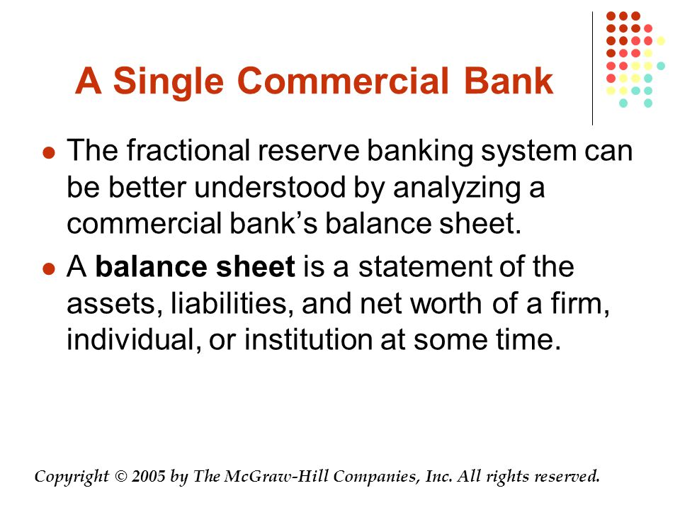A Single Commercial Bank The fractional reserve banking system can be better understood by analyzing a commercial bank's balance sheet.
