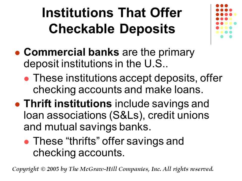 Institutions That Offer Checkable Deposits Commercial banks are the primary deposit institutions in the U.S..