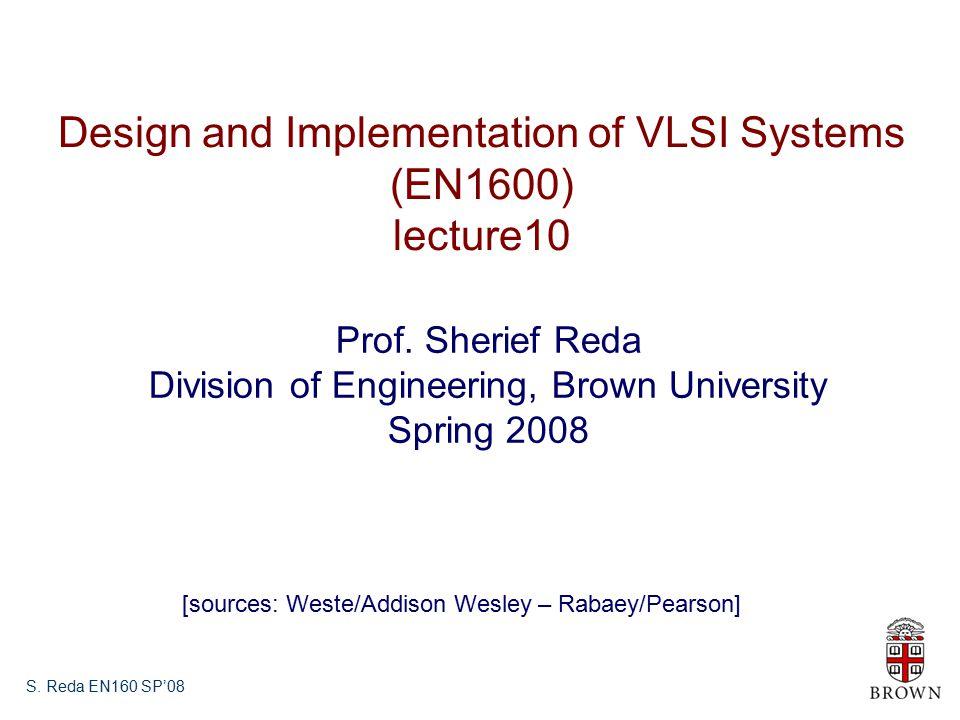S.Reda EN160 SP'08 Design and Implementation of VLSI Systems (EN1600) lecture10 Prof.