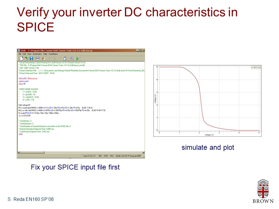 S. Reda EN160 SP'08 Verify your inverter DC characteristics in SPICE Fix your SPICE input file first simulate and plot