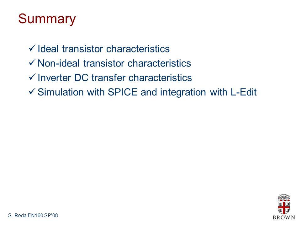 S. Reda EN160 SP'08 Summary Ideal transistor characteristics Non-ideal transistor characteristics Inverter DC transfer characteristics Simulation with