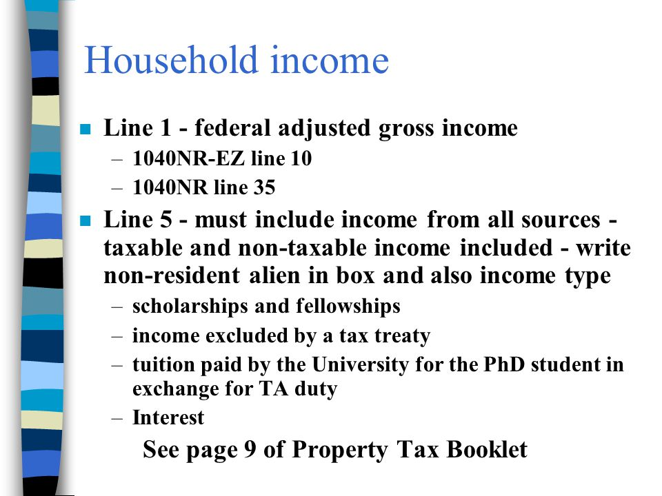 Household income n Line 1 - federal adjusted gross income –1040NR-EZ line 10 –1040NR line 35 n Line 5 - must include income from all sources - taxable