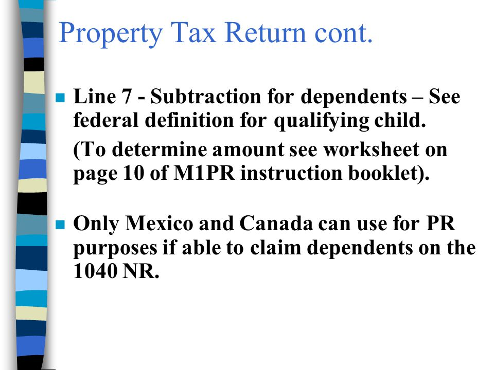 Property Tax Return cont. n Line 7 - Subtraction for dependents – See federal definition for qualifying child. (To determine amount see worksheet on p