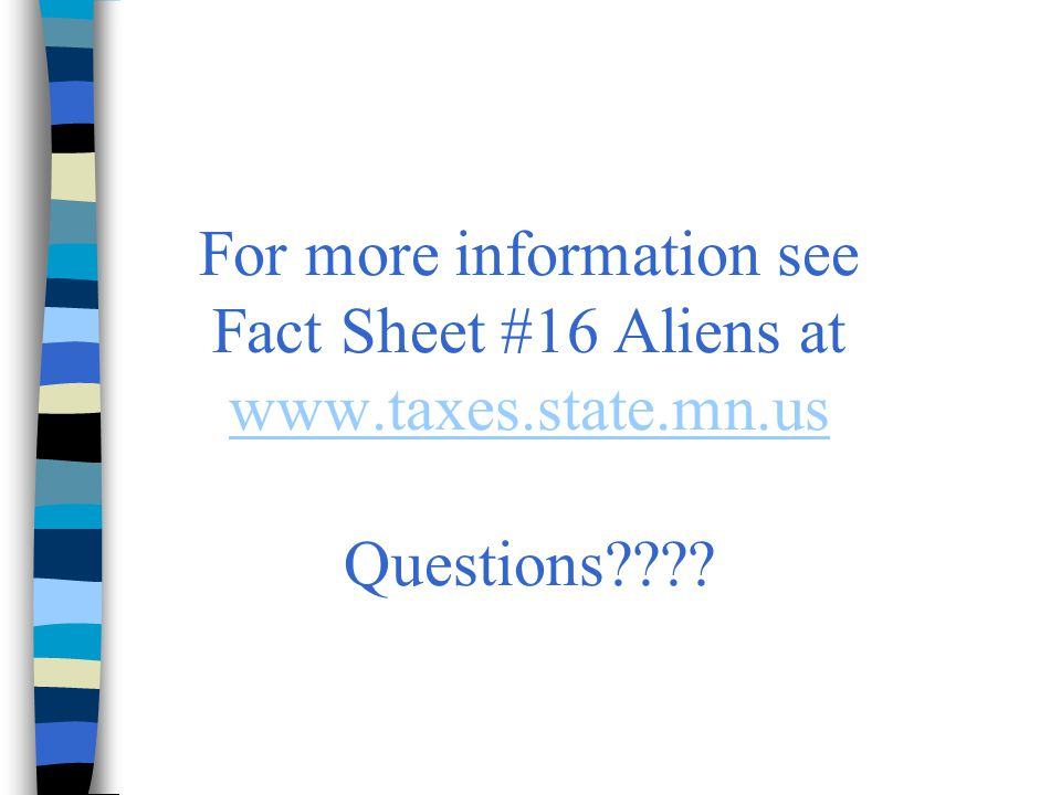 For more information see Fact Sheet #16 Aliens at www.taxes.state.mn.us Questions???? www.taxes.state.mn.us
