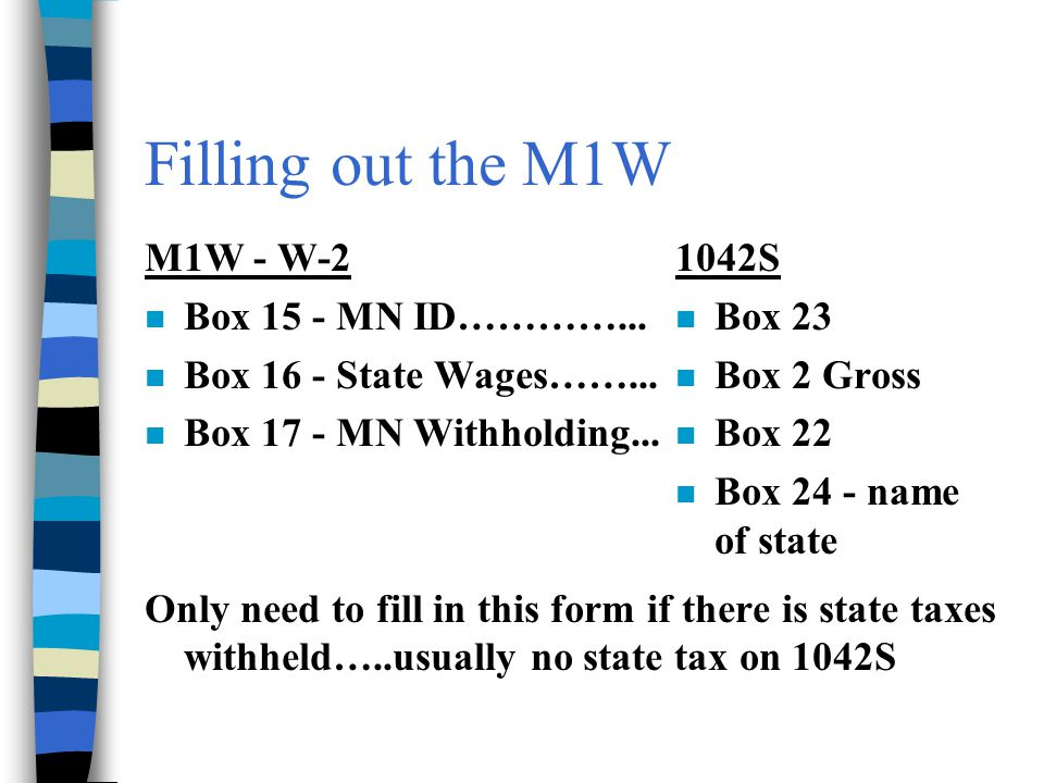 M1W - W-2 n Box 15 - MN ID…………... n Box 16 - State Wages……... n Box 17 - MN Withholding... Only need to fill in this form if there is state taxes with