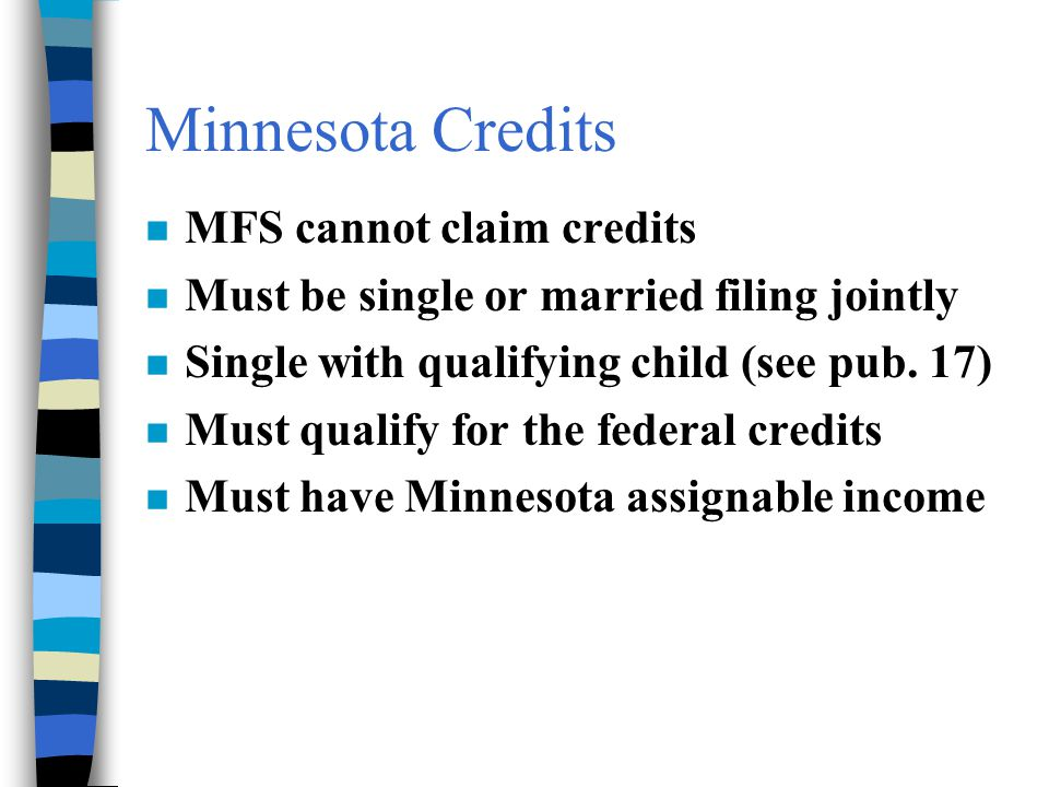 Minnesota Credits n MFS cannot claim credits n Must be single or married filing jointly n Single with qualifying child (see pub. 17) n Must qualify fo