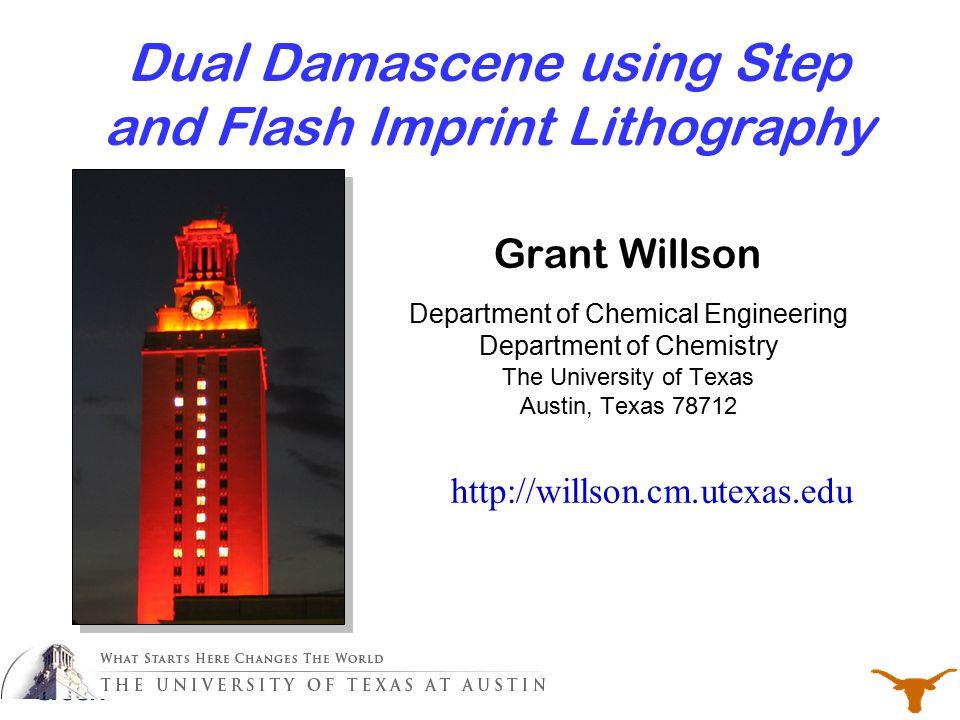 Grant Willson Department of Chemical Engineering Department of Chemistry The University of Texas Austin, Texas 78712 http://willson.cm.utexas.edu Dual