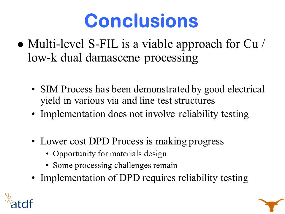 Conclusions Multi-level S-FIL is a viable approach for Cu / low-k dual damascene processing SIM Process has been demonstrated by good electrical yield