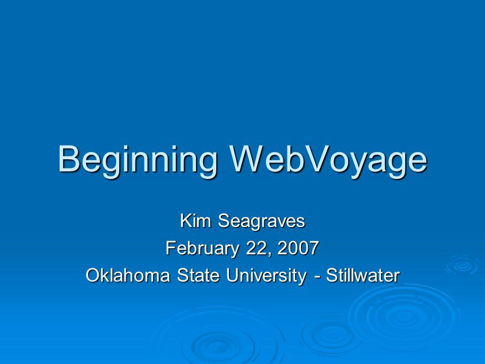 Beginning WebVoyage Kim Seagraves February 22, 2007 Oklahoma State University - Stillwater