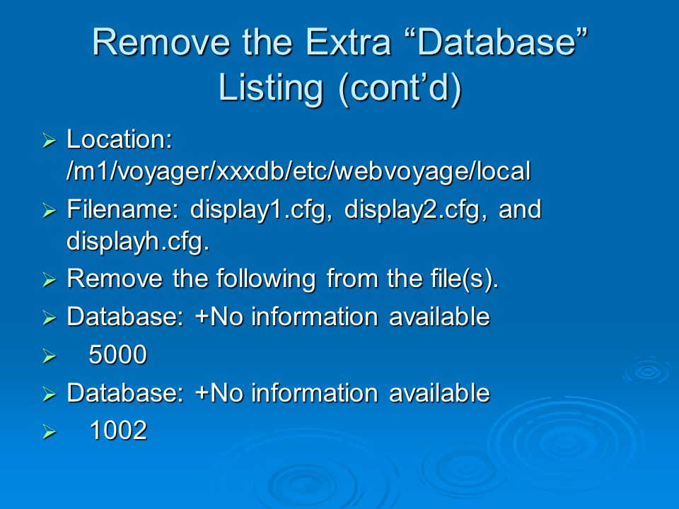 Remove the Extra Database Listing (cont'd)  Location: /m1/voyager/xxxdb/etc/webvoyage/local  Filename: display1.cfg, display2.cfg, and displayh.cfg.