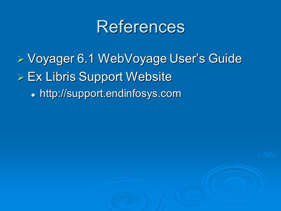 References  Voyager 6.1 WebVoyage User's Guide  Ex Libris Support Website http://support.endinfosys.com http://support.endinfosys.com