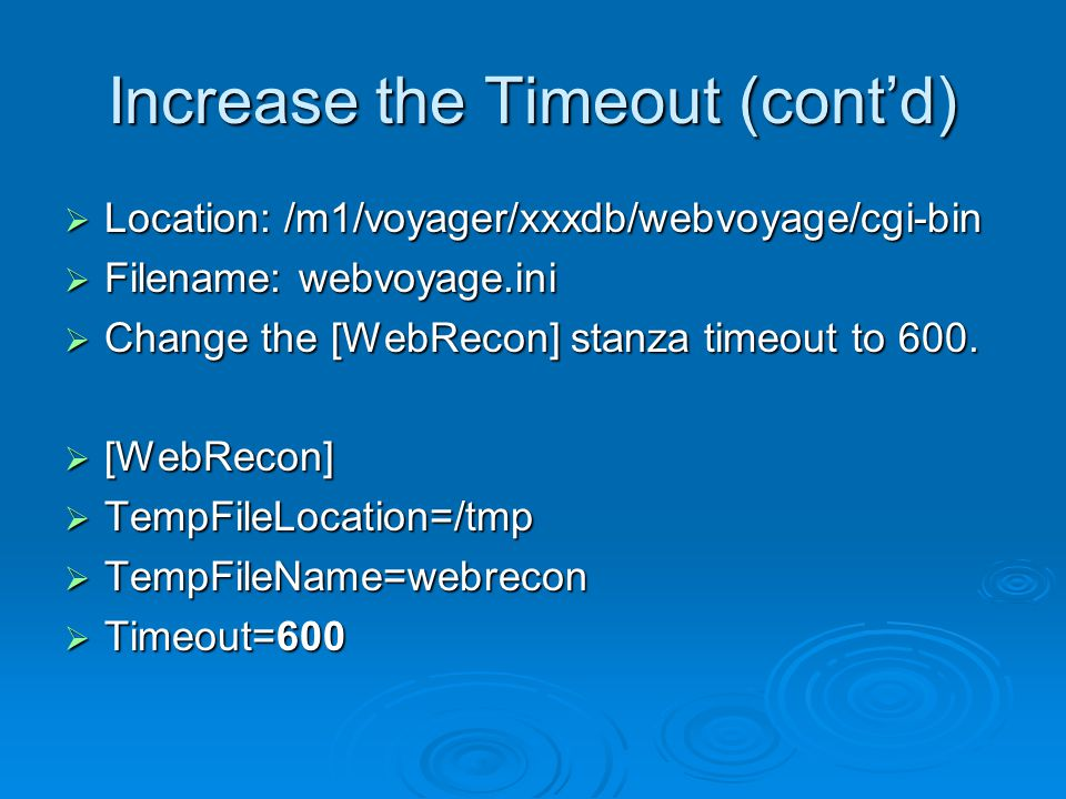 Increase the Timeout (cont'd)  Location: /m1/voyager/xxxdb/webvoyage/cgi-bin  Filename: webvoyage.ini  Change the [WebRecon] stanza timeout to 600.