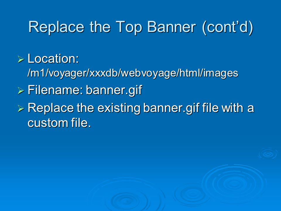 Replace the Top Banner (cont'd)  Location: /m1/voyager/xxxdb/webvoyage/html/images  Filename: banner.gif  Replace the existing banner.gif file with