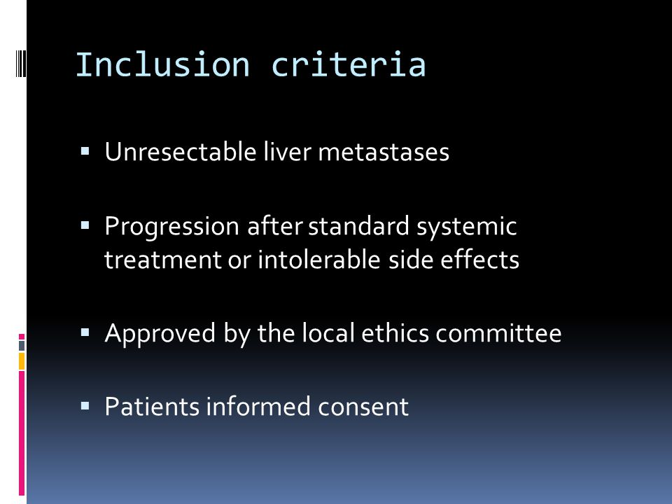 Inclusion criteria  Unresectable liver metastases  Progression after standard systemic treatment or intolerable side effects  Approved by the local