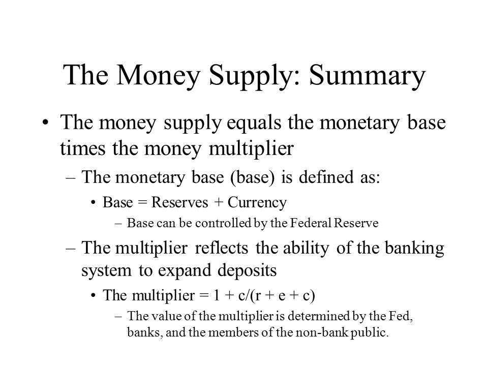 The Money Supply: Summary The money supply equals the monetary base times the money multiplier –The monetary base (base) is defined as: Base = Reserve
