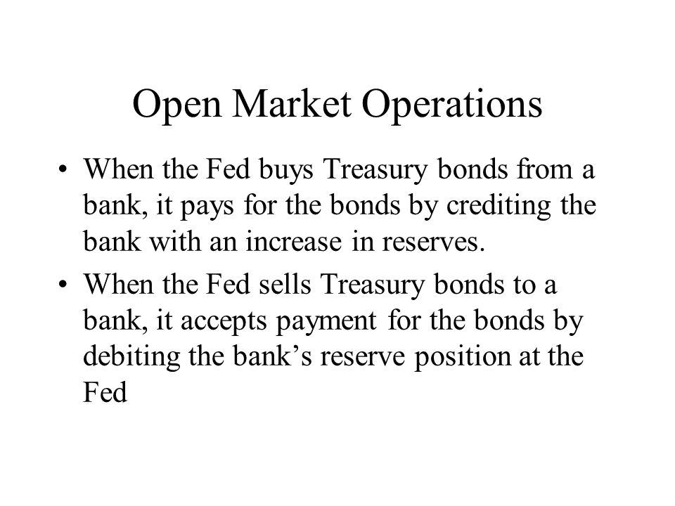 Open Market Operations When the Fed buys Treasury bonds from a bank, it pays for the bonds by crediting the bank with an increase in reserves. When th