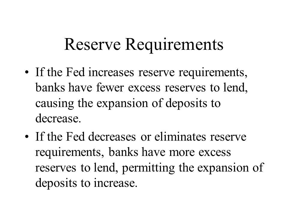 Reserve Requirements If the Fed increases reserve requirements, banks have fewer excess reserves to lend, causing the expansion of deposits to decreas