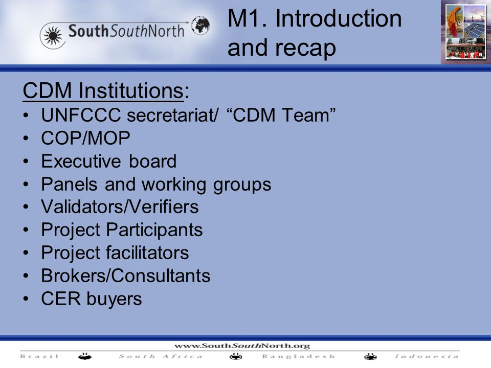 CDM Institutions: UNFCCC secretariat/ CDM Team COP/MOP Executive board Panels and working groups Validators/Verifiers Project Participants Project facilitators Brokers/Consultants CER buyers M1.