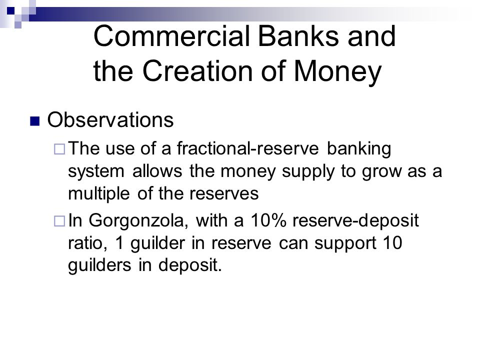Commercial Banks and the Creation of Money Observations  The use of a fractional-reserve banking system allows the money supply to grow as a multiple