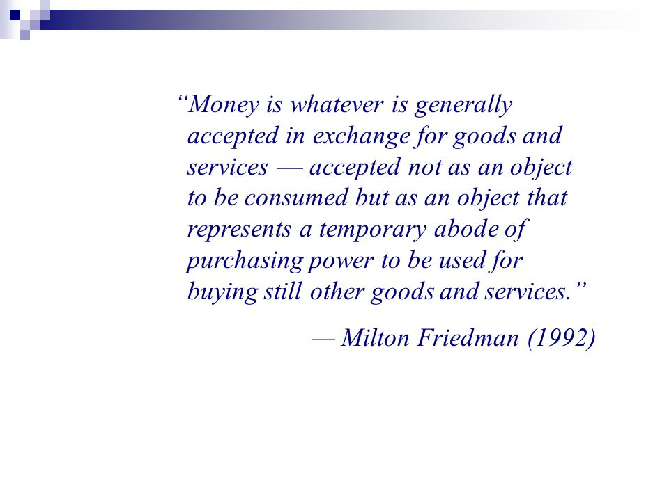 """""""Money is whatever is generally accepted in exchange for goods and services — accepted not as an object to be consumed but as an object that represent"""