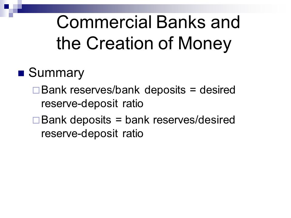Commercial Banks and the Creation of Money Summary  Bank reserves/bank deposits = desired reserve-deposit ratio  Bank deposits = bank reserves/desir