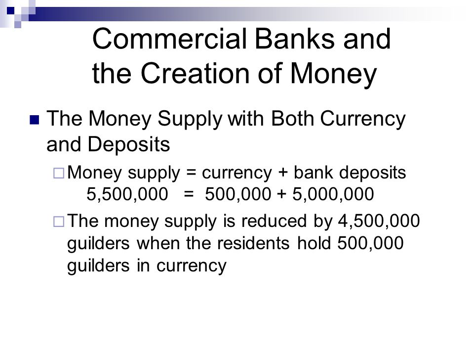 Commercial Banks and the Creation of Money The Money Supply with Both Currency and Deposits  Money supply = currency + bank deposits 5,500,000 = 500,