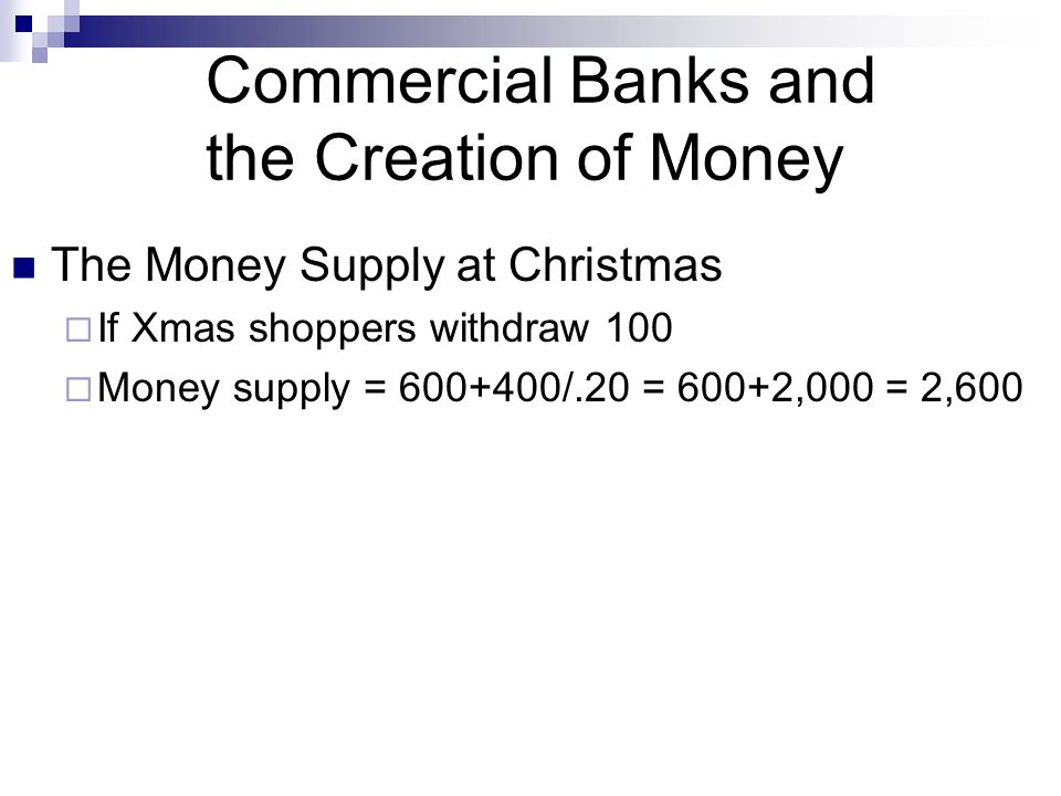 Commercial Banks and the Creation of Money The Money Supply at Christmas  If Xmas shoppers withdraw 100  Money supply = 600+400/.20 = 600+2,000 = 2,