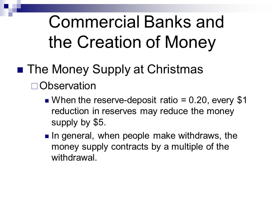 Commercial Banks and the Creation of Money The Money Supply at Christmas  Observation When the reserve-deposit ratio = 0.20, every $1 reduction in re
