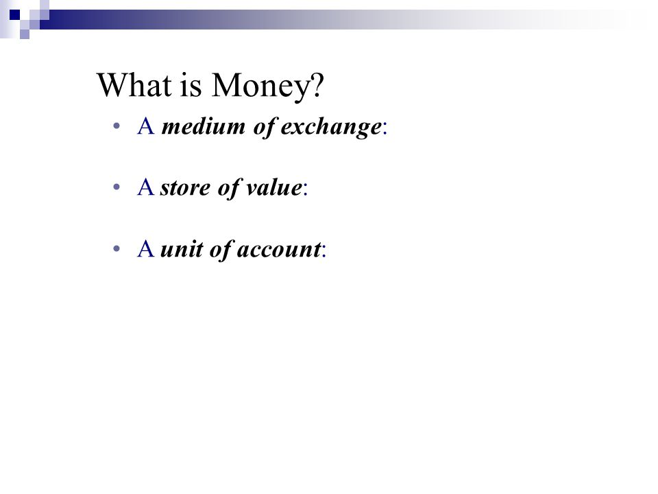 What is Money? A medium of exchange: A store of value: A unit of account: