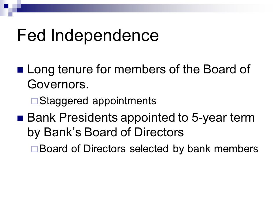 Fed Independence Long tenure for members of the Board of Governors.  Staggered appointments Bank Presidents appointed to 5-year term by Bank's Board
