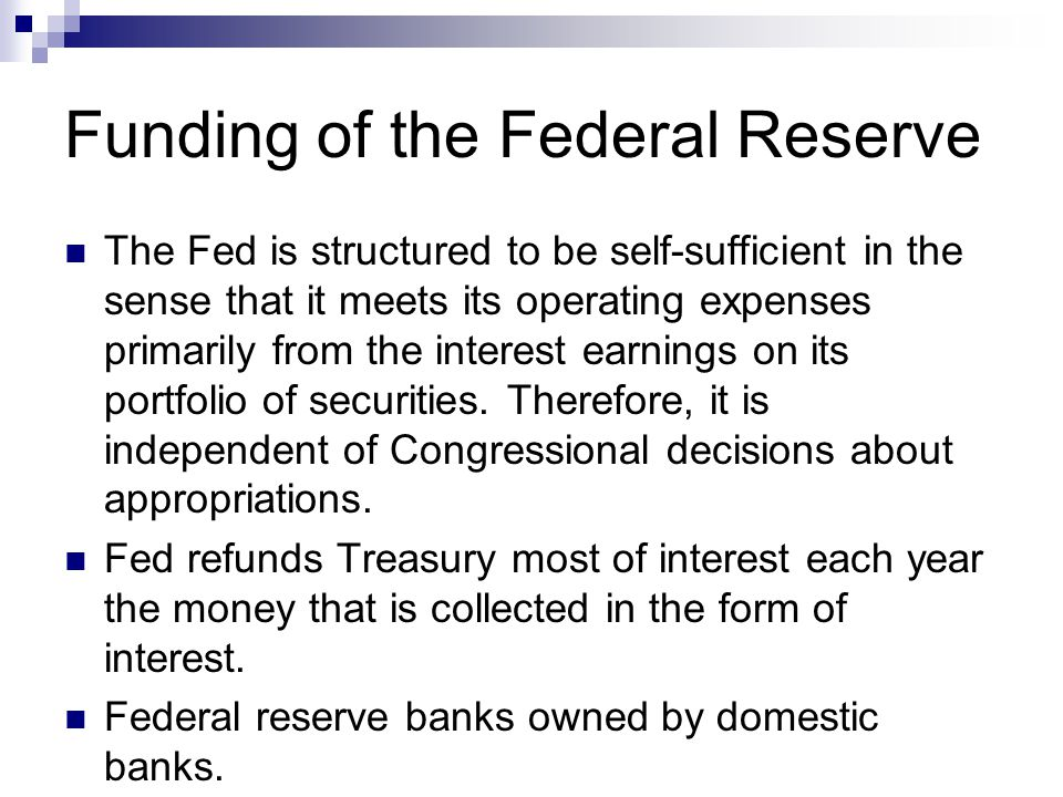 Funding of the Federal Reserve The Fed is structured to be self-sufficient in the sense that it meets its operating expenses primarily from the intere