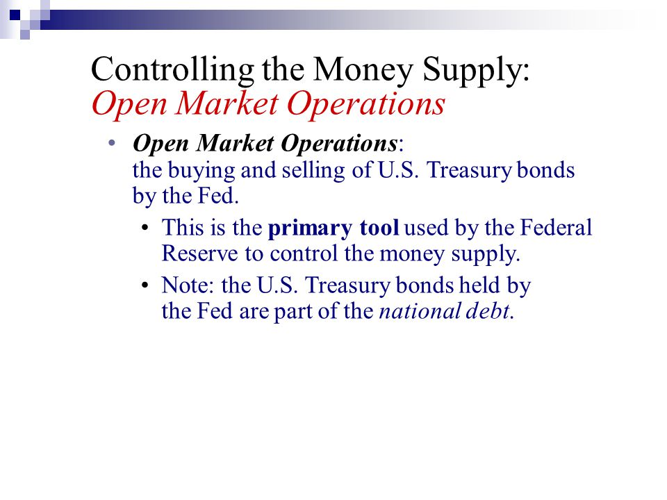 Controlling the Money Supply: Open Market Operations Open Market Operations: the buying and selling of U.S. Treasury bonds by the Fed. This is the pri
