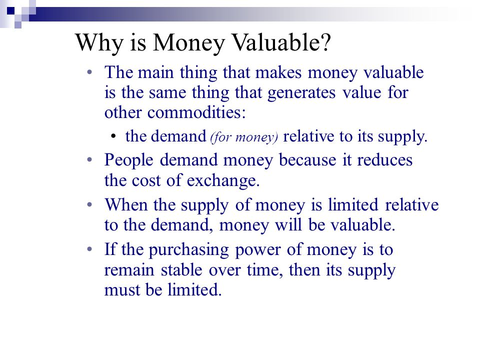 Why is Money Valuable? The main thing that makes money valuable is the same thing that generates value for other commodities: the demand (for money) r