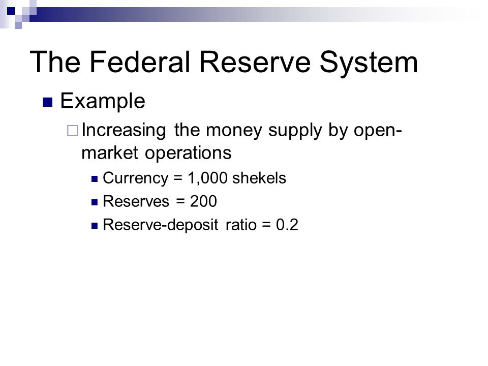 The Federal Reserve System Example  Increasing the money supply by open- market operations Currency = 1,000 shekels Reserves = 200 Reserve-deposit ra