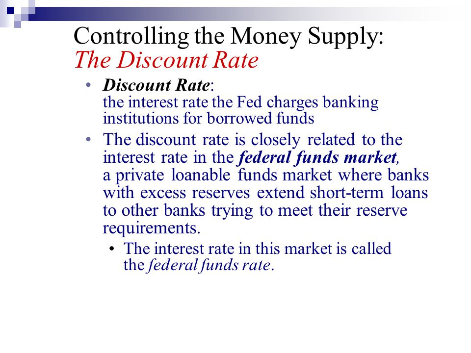 Controlling the Money Supply: The Discount Rate Discount Rate: the interest rate the Fed charges banking institutions for borrowed funds The discount