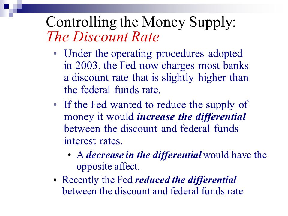 Controlling the Money Supply: The Discount Rate Under the operating procedures adopted in 2003, the Fed now charges most banks a discount rate that is